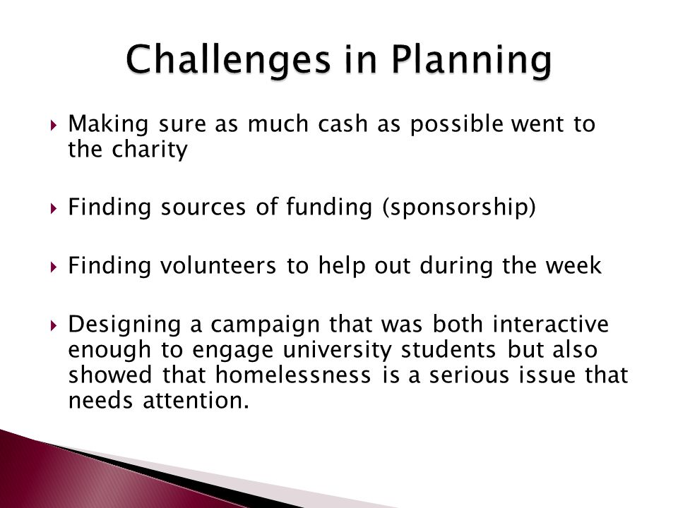  Making sure as much cash as possible went to the charity  Finding sources of funding (sponsorship)  Finding volunteers to help out during the week  Designing a campaign that was both interactive enough to engage university students but also showed that homelessness is a serious issue that needs attention.
