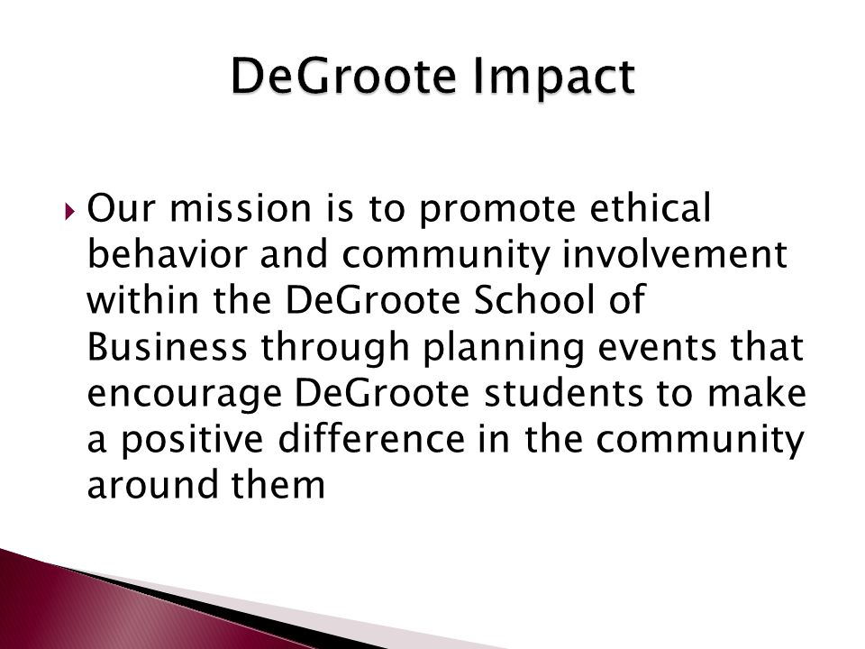  Our mission is to promote ethical behavior and community involvement within the DeGroote School of Business through planning events that encourage DeGroote students to make a positive difference in the community around them
