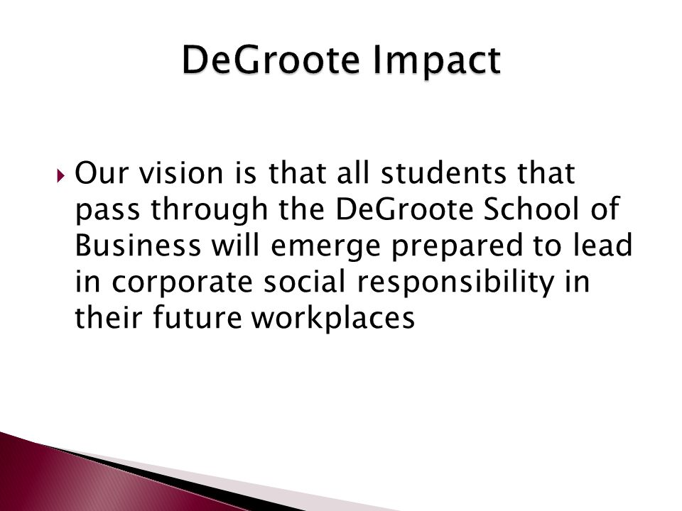  Our vision is that all students that pass through the DeGroote School of Business will emerge prepared to lead in corporate social responsibility in