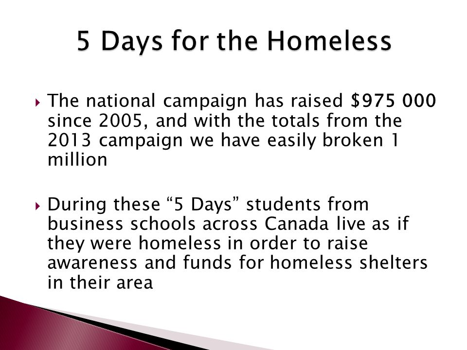  The national campaign has raised $975 000 since 2005, and with the totals from the 2013 campaign we have easily broken 1 million  During these 5 Days students from business schools across Canada live as if they were homeless in order to raise awareness and funds for homeless shelters in their area