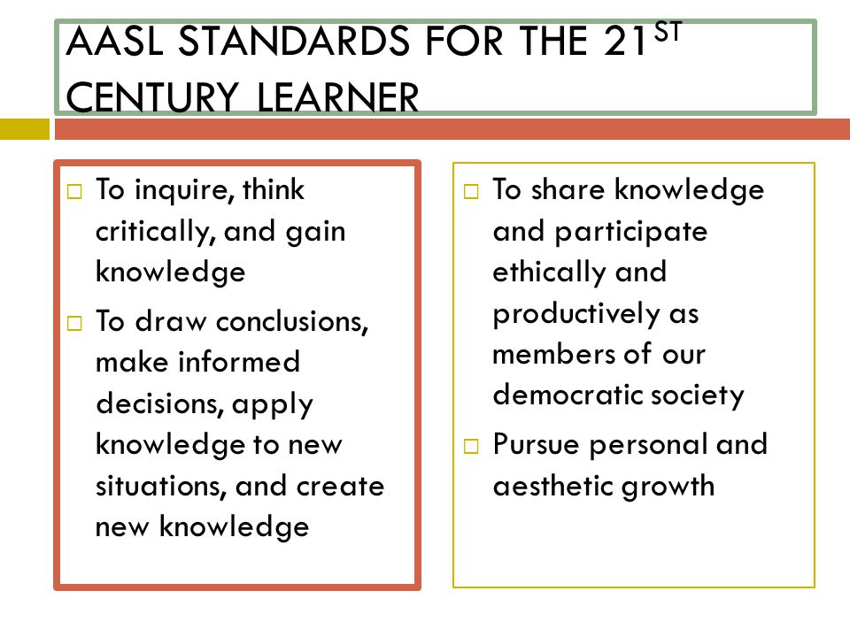 AASL STANDARDS FOR THE 21 ST CENTURY LEARNER  To inquire, think critically, and gain knowledge  To draw conclusions, make informed decisions, apply