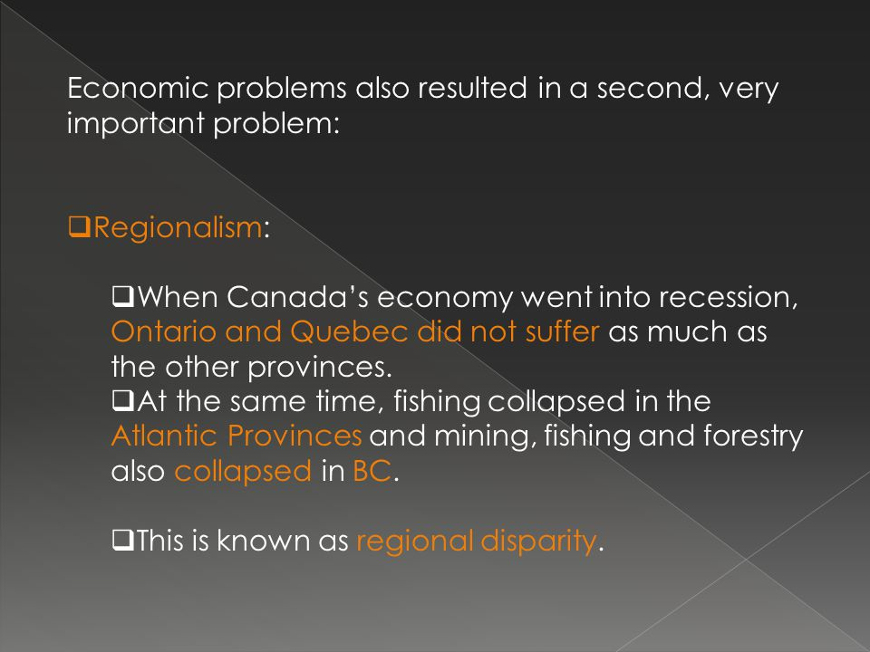 Economic problems also resulted in a second, very important problem:  Regionalism:  When Canada's economy went into recession, Ontario and Quebec did not suffer as much as the other provinces.