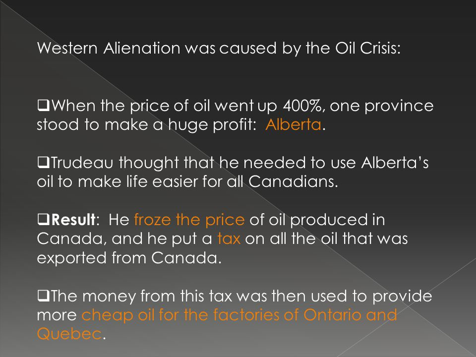Western Alienation was caused by the Oil Crisis:  When the price of oil went up 400%, one province stood to make a huge profit: Alberta.