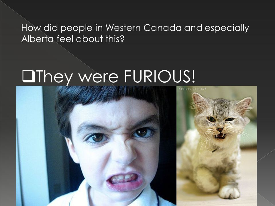 How did people in Western Canada and especially Alberta feel about this?  They were FURIOUS!