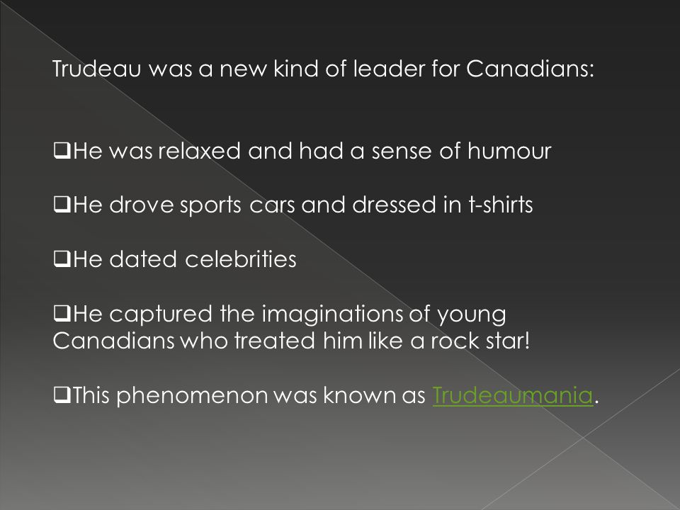 Trudeau was a new kind of leader for Canadians:  He was relaxed and had a sense of humour  He drove sports cars and dressed in t-shirts  He dated celebrities  He captured the imaginations of young Canadians who treated him like a rock star.