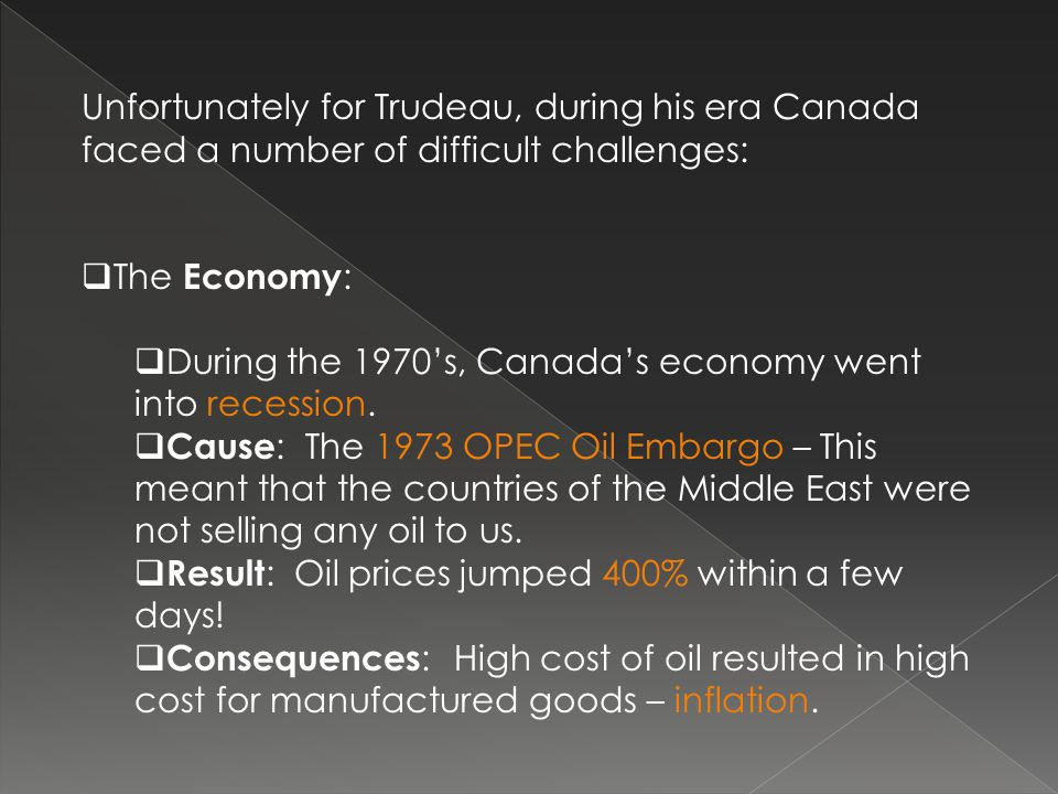 Unfortunately for Trudeau, during his era Canada faced a number of difficult challenges:  The Economy :  During the 1970's, Canada's economy went into recession.