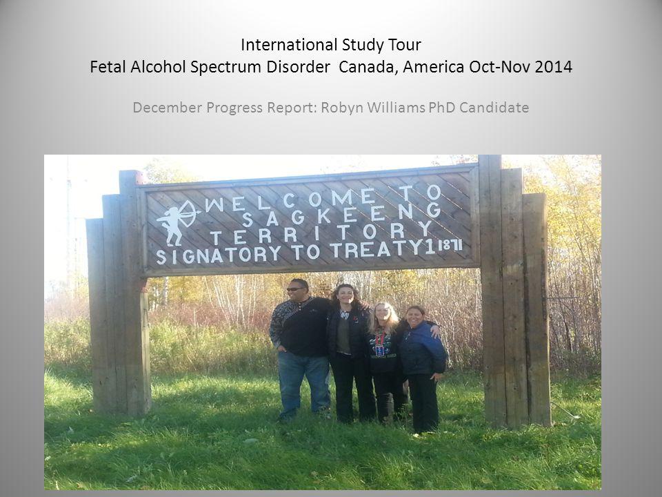 International Study Tour Fetal Alcohol Spectrum Disorder Canada, America Oct-Nov 2014 December Progress Report: Robyn Williams PhD Candidate