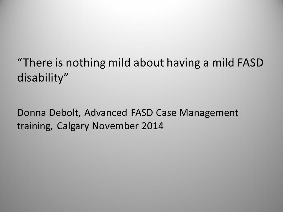 """""""There is nothing mild about having a mild FASD disability"""" Donna Debolt, Advanced FASD Case Management training, Calgary November 2014"""