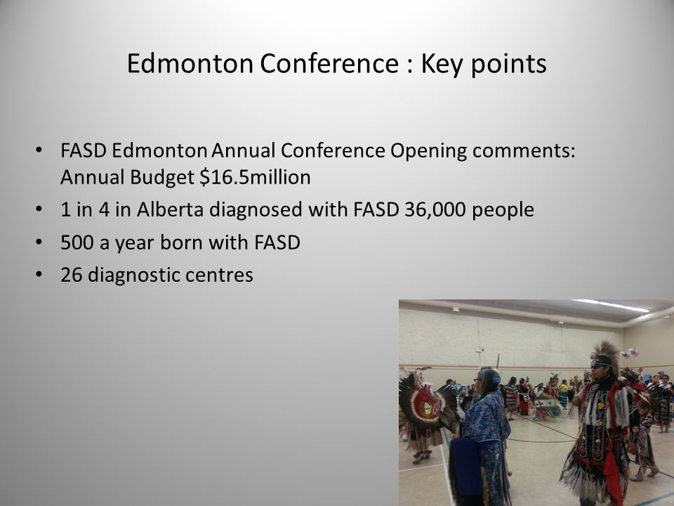 Edmonton Conference : Key points FASD Edmonton Annual Conference Opening comments: Annual Budget $16.5million 1 in 4 in Alberta diagnosed with FASD 36,000 people 500 a year born with FASD 26 diagnostic centres