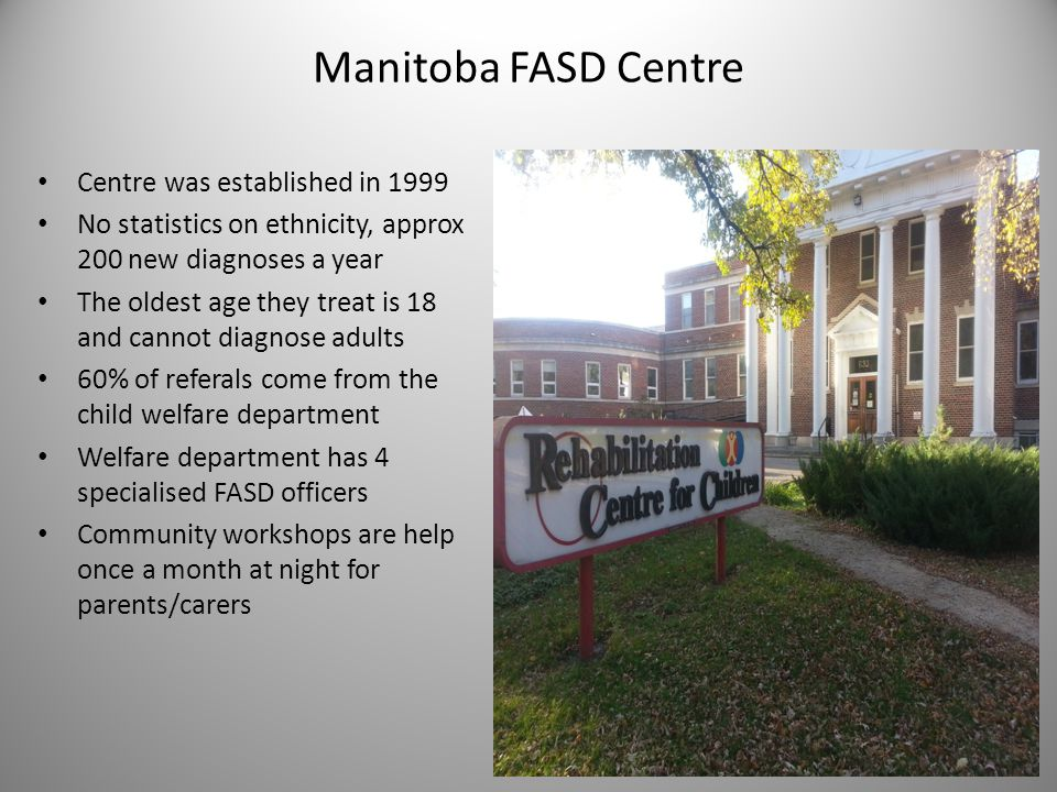 Manitoba FASD Centre Centre was established in 1999 No statistics on ethnicity, approx 200 new diagnoses a year The oldest age they treat is 18 and ca