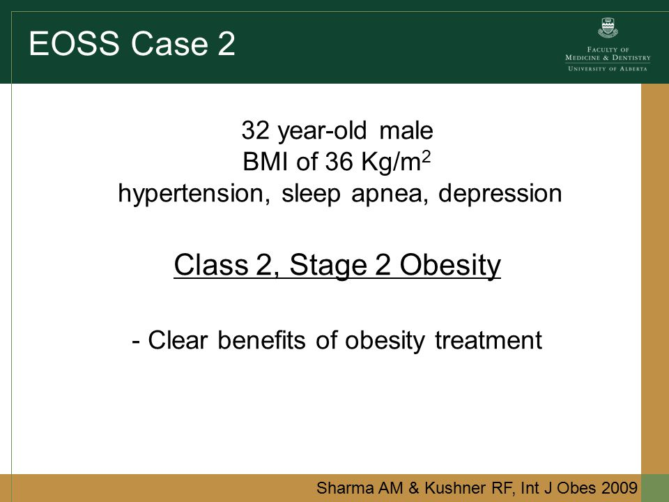EOSS Case 2 32 year-old male BMI of 36 Kg/m 2 hypertension, sleep apnea, depression Class 2, Stage 2 Obesity - Clear benefits of obesity treatment Sharma AM & Kushner RF, Int J Obes 2009