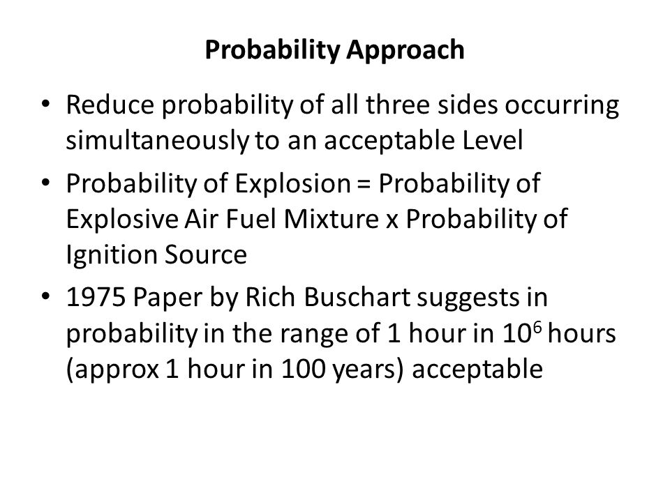Probability Approach Reduce probability of all three sides occurring simultaneously to an acceptable Level Probability of Explosion = Probability of E
