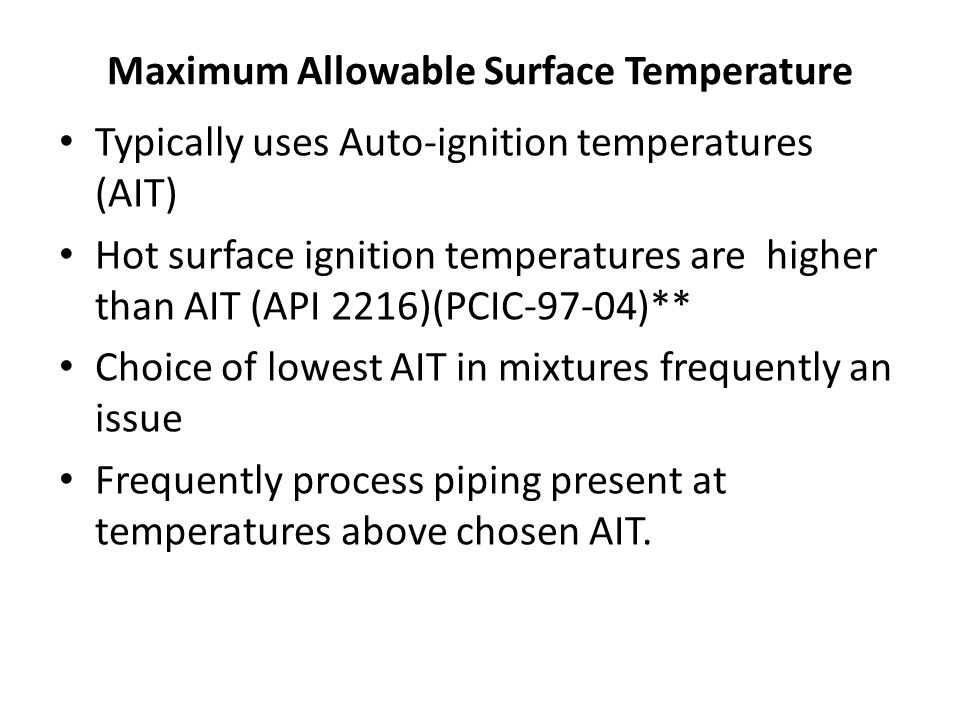 Maximum Allowable Surface Temperature Typically uses Auto-ignition temperatures (AIT) Hot surface ignition temperatures are higher than AIT (API 2216)