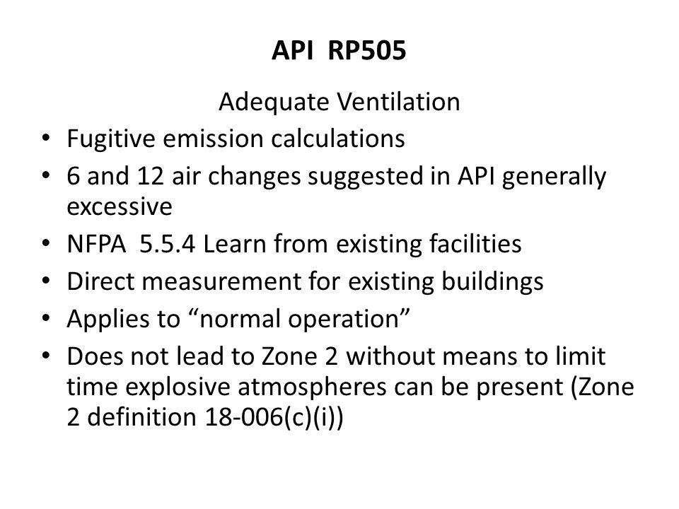 API RP505 Adequate Ventilation Fugitive emission calculations 6 and 12 air changes suggested in API generally excessive NFPA 5.5.4 Learn from existing