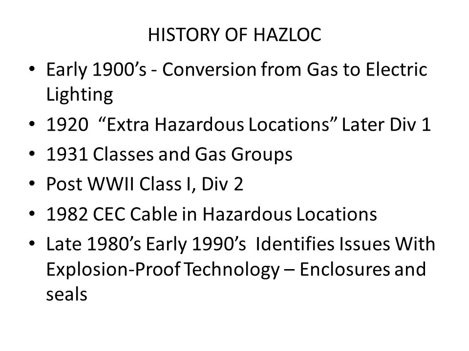 "HISTORY OF HAZLOC Early 1900's - Conversion from Gas to Electric Lighting 1920 ""Extra Hazardous Locations"" Later Div 1 1931 Classes and Gas Groups Pos"
