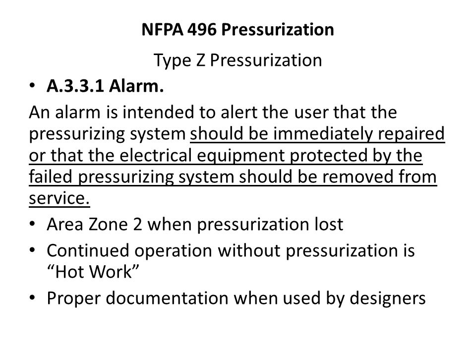 NFPA 496 Pressurization Type Z Pressurization A.3.3.1 Alarm. An alarm is intended to alert the user that the pressurizing system should be immediately