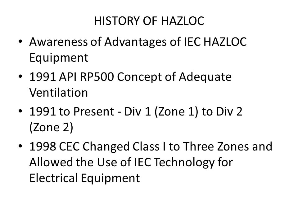 HISTORY OF HAZLOC Awareness of Advantages of IEC HAZLOC Equipment 1991 API RP500 Concept of Adequate Ventilation 1991 to Present - Div 1 (Zone 1) to D