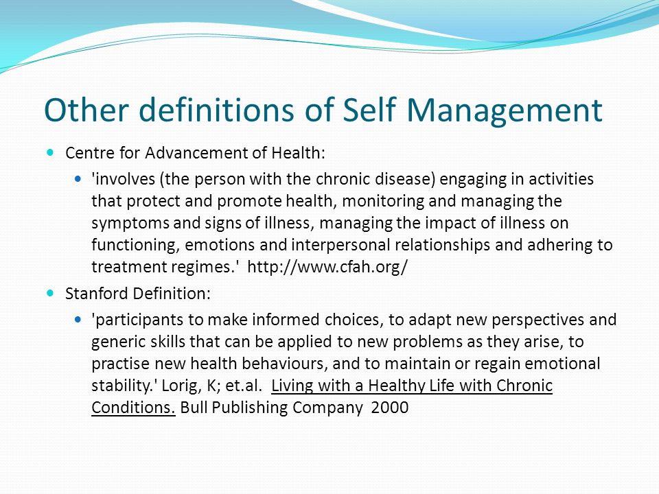 Other definitions of Self Management Centre for Advancement of Health: involves (the person with the chronic disease) engaging in activities that protect and promote health, monitoring and managing the symptoms and signs of illness, managing the impact of illness on functioning, emotions and interpersonal relationships and adhering to treatment regimes. http://www.cfah.org/ Stanford Definition: participants to make informed choices, to adapt new perspectives and generic skills that can be applied to new problems as they arise, to practise new health behaviours, and to maintain or regain emotional stability. Lorig, K; et.al.