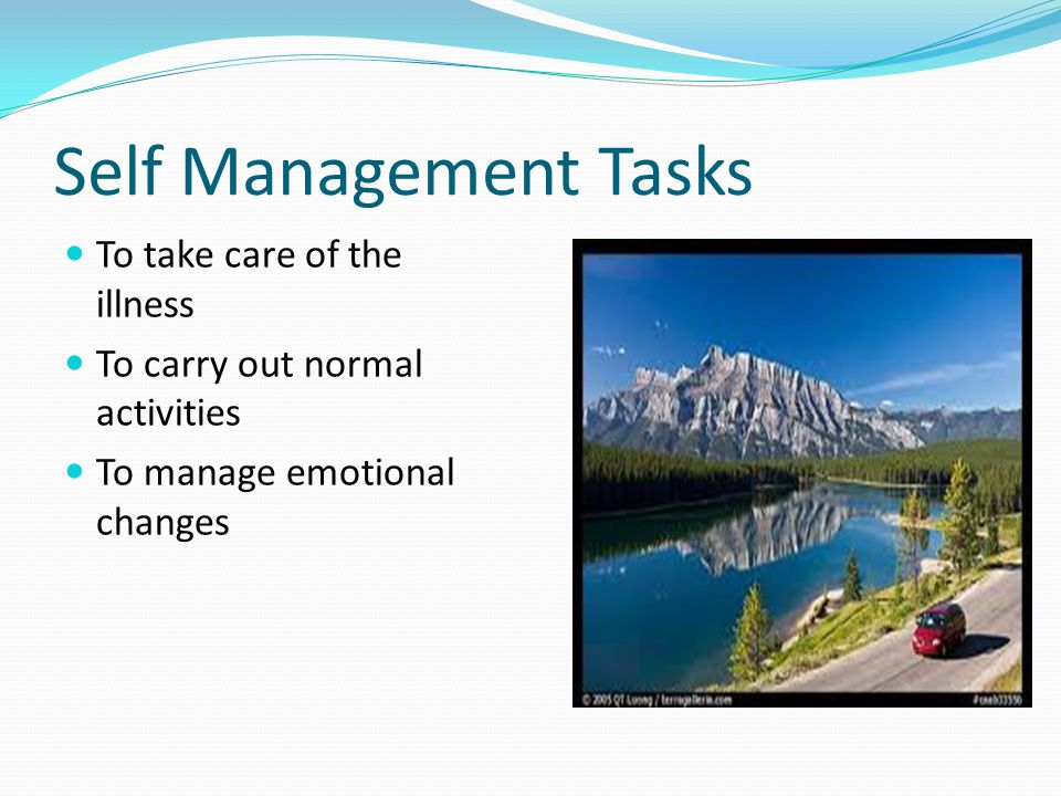 Self Management Tasks To take care of the illness To carry out normal activities To manage emotional changes