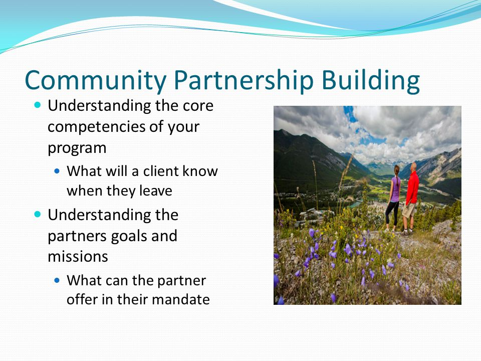 Community Partnership Building Understanding the core competencies of your program What will a client know when they leave Understanding the partners goals and missions What can the partner offer in their mandate