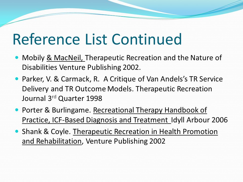 Reference List Continued Mobily & MacNeil, Therapeutic Recreation and the Nature of Disabilities Venture Publishing 2002.