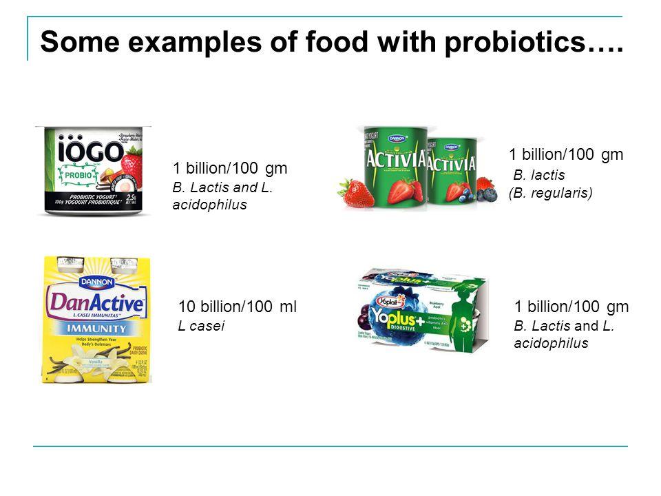 Some examples of food with probiotics…. 1 billion/100 gm B. Lactis and L. acidophilus 10 billion/100 ml L casei 1 billion/100 gm B. lactis (B. regular