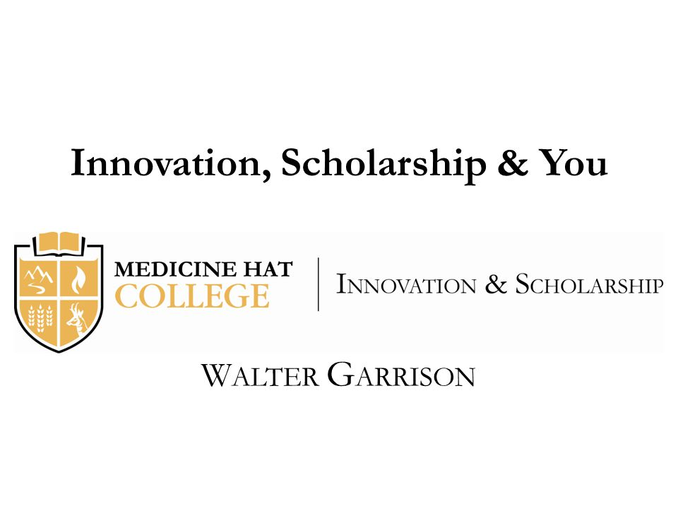 Innovation, Scholarship & You W ALTER G ARRISON