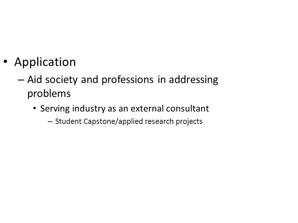 Application – Aid society and professions in addressing problems Serving industry as an external consultant – Student Capstone/applied research projects