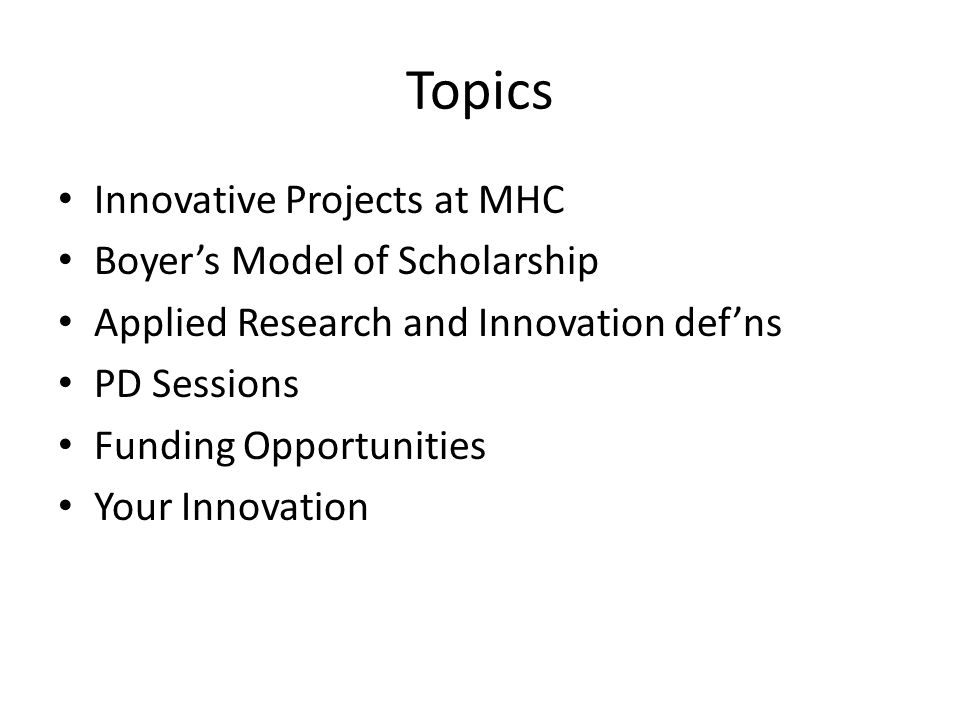 Topics Innovative Projects at MHC Boyer's Model of Scholarship Applied Research and Innovation def'ns PD Sessions Funding Opportunities Your Innovation
