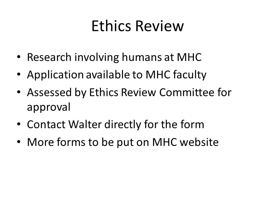 Ethics Review Research involving humans at MHC Application available to MHC faculty Assessed by Ethics Review Committee for approval Contact Walter directly for the form More forms to be put on MHC website