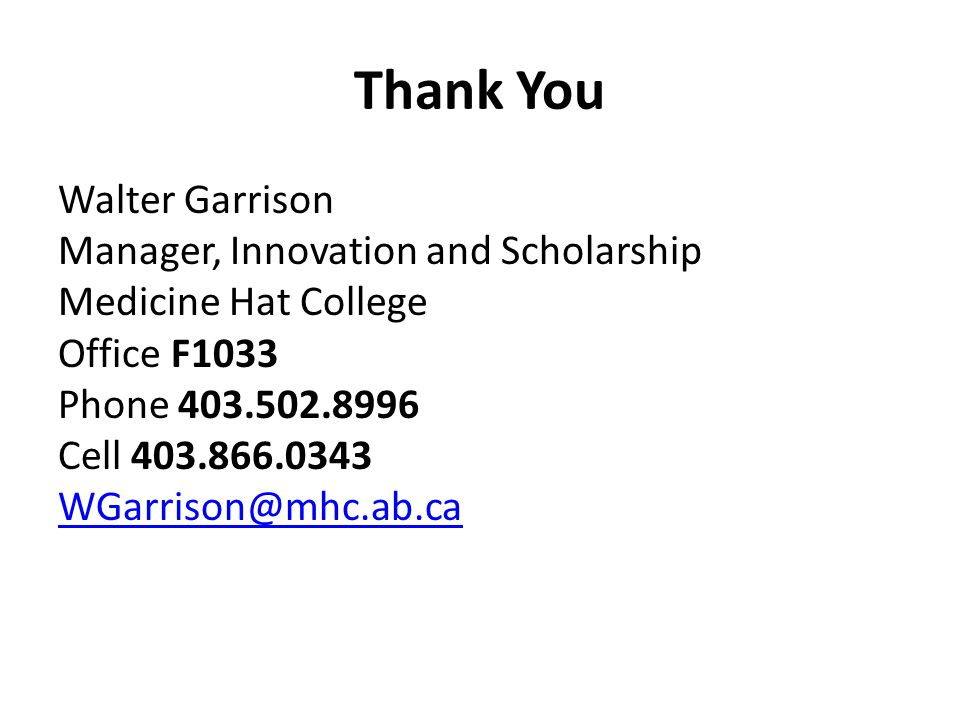 Thank You Walter Garrison Manager, Innovation and Scholarship Medicine Hat College Office F1033 Phone 403.502.8996 Cell 403.866.0343 WGarrison@mhc.ab.ca