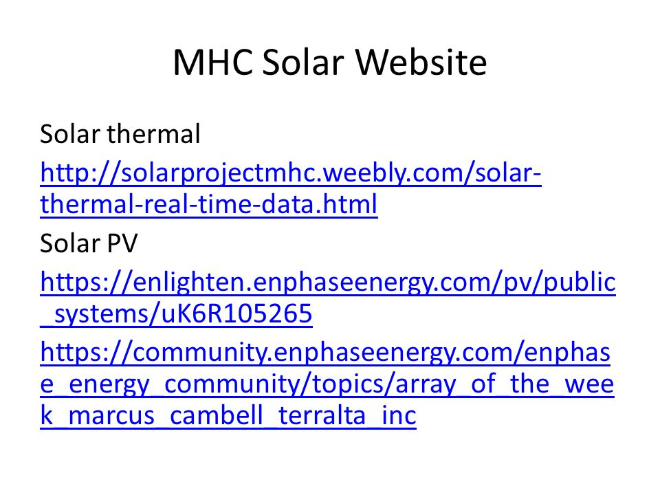 MHC Solar Website Solar thermal http://solarprojectmhc.weebly.com/solar- thermal-real-time-data.html Solar PV https://enlighten.enphaseenergy.com/pv/public _systems/uK6R105265 https://community.enphaseenergy.com/enphas e_energy_community/topics/array_of_the_wee k_marcus_cambell_terralta_inc