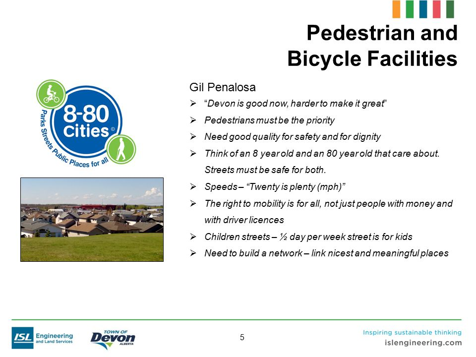 "5 Pedestrian and Bicycle Facilities Gil Penalosa  ""Devon is good now, harder to make it great""  Pedestrians must be the priority  Need good quality"