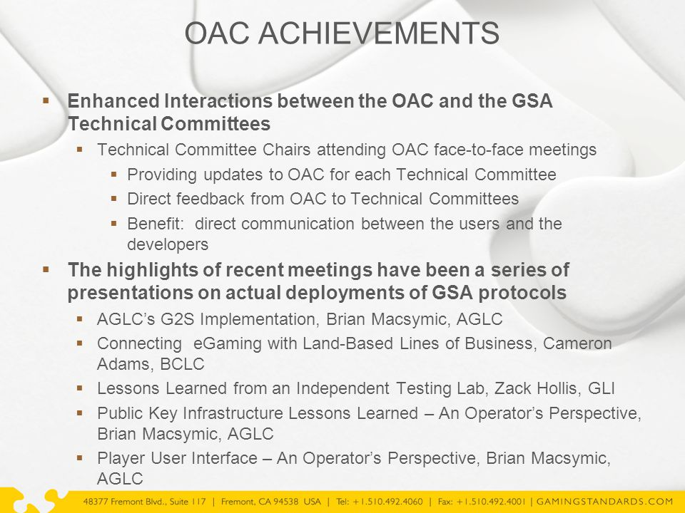 OAC ACHIEVEMENTS  Enhanced Interactions between the OAC and the GSA Technical Committees  Technical Committee Chairs attending OAC face-to-face meetings  Providing updates to OAC for each Technical Committee  Direct feedback from OAC to Technical Committees  Benefit: direct communication between the users and the developers  The highlights of recent meetings have been a series of presentations on actual deployments of GSA protocols  AGLC's G2S Implementation, Brian Macsymic, AGLC  Connecting eGaming with Land-Based Lines of Business, Cameron Adams, BCLC  Lessons Learned from an Independent Testing Lab, Zack Hollis, GLI  Public Key Infrastructure Lessons Learned – An Operator's Perspective, Brian Macsymic, AGLC  Player User Interface – An Operator's Perspective, Brian Macsymic, AGLC