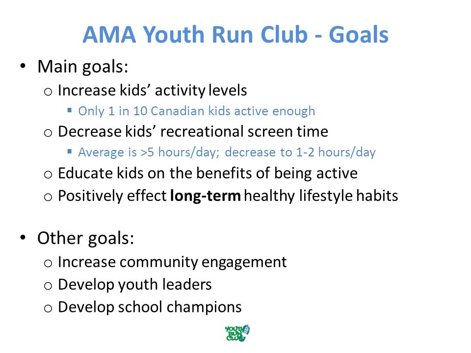 AMA Youth Run Club - Goals Main goals: o Increase kids' activity levels  Only 1 in 10 Canadian kids active enough o Decrease kids' recreational screen time  Average is >5 hours/day; decrease to 1-2 hours/day o Educate kids on the benefits of being active o Positively effect long-term healthy lifestyle habits Other goals: o Increase community engagement o Develop youth leaders o Develop school champions