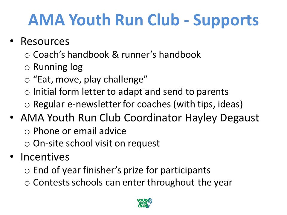 AMA Youth Run Club - Supports Resources o Coach's handbook & runner's handbook o Running log o Eat, move, play challenge o Initial form letter to adapt and send to parents o Regular e-newsletter for coaches (with tips, ideas) AMA Youth Run Club Coordinator Hayley Degaust o Phone or email advice o On-site school visit on request Incentives o End of year finisher's prize for participants o Contests schools can enter throughout the year