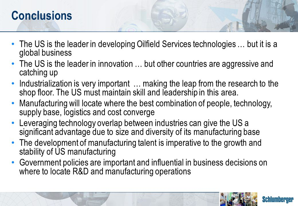 Conclusions The US is the leader in developing Oilfield Services technologies … but it is a global business The US is the leader in innovation … but other countries are aggressive and catching up Industrialization is very important … making the leap from the research to the shop floor.