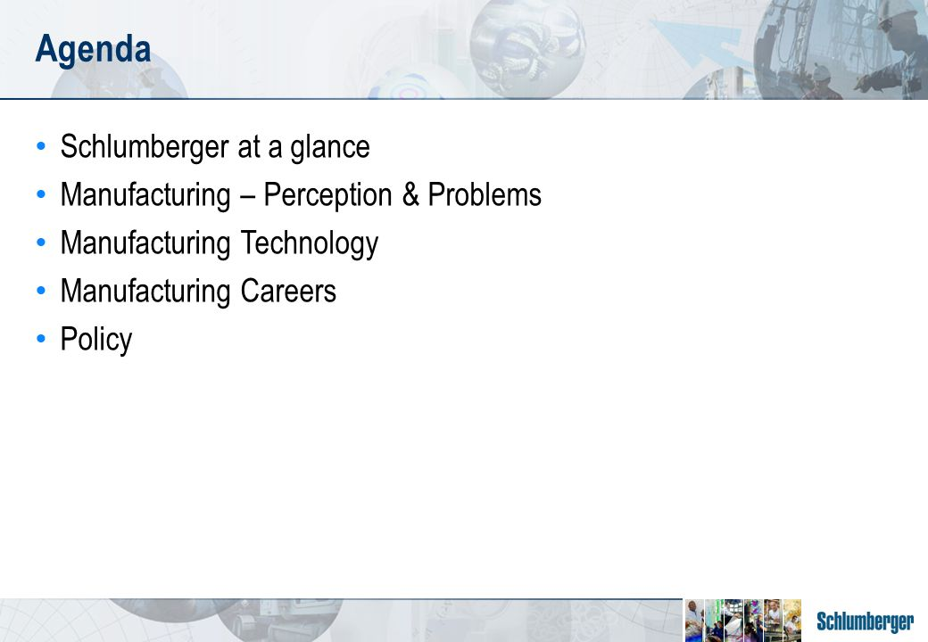 Agenda Schlumberger at a glance Manufacturing – Perception & Problems Manufacturing Technology Manufacturing Careers Policy