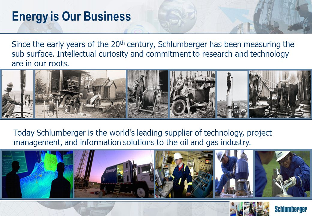 Since the early years of the 20 th century, Schlumberger has been measuring the sub surface.