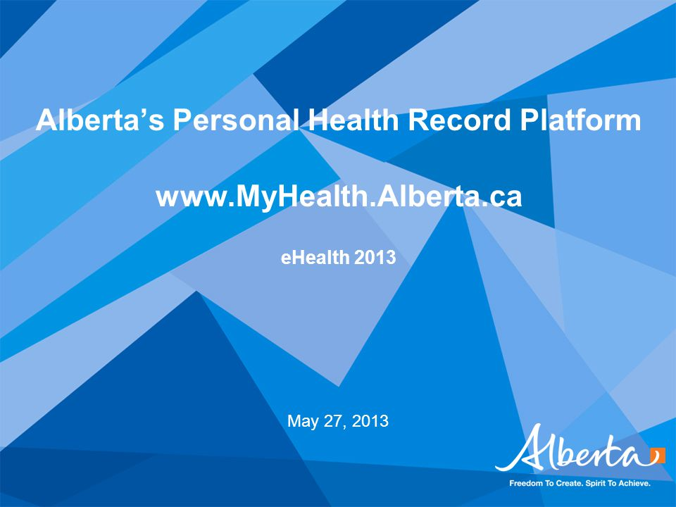Alberta's Personal Health Record Platform www.MyHealth.Alberta.ca eHealth 2013 May 27, 2013