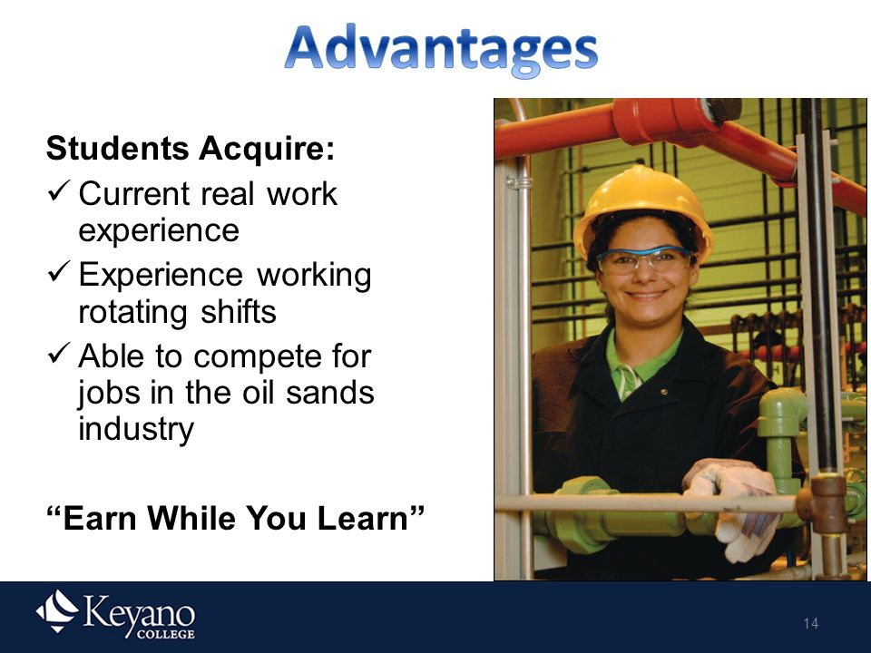 14 Students Acquire: Current real work experience Experience working rotating shifts Able to compete for jobs in the oil sands industry Earn While You Learn