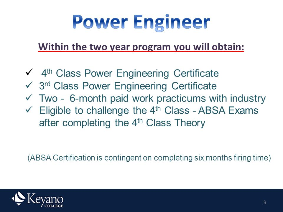 9 Within the two year program you will obtain: 4 th Class Power Engineering Certificate 3 rd Class Power Engineering Certificate Two - 6-month paid work practicums with industry Eligible to challenge the 4 th Class - ABSA Exams after completing the 4 th Class Theory (ABSA Certification is contingent on completing six months firing time)