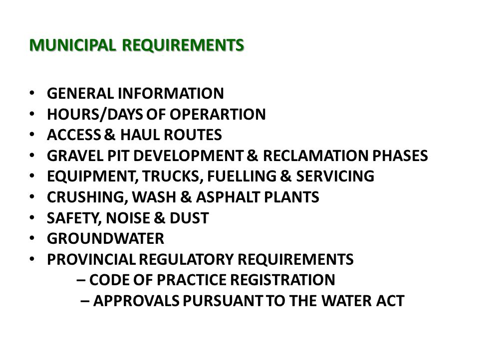 MUNICIPAL REQUIREMENTS GENERAL INFORMATION HOURS/DAYS OF OPERARTION ACCESS & HAUL ROUTES GRAVEL PIT DEVELOPMENT & RECLAMATION PHASES EQUIPMENT, TRUCKS, FUELLING & SERVICING CRUSHING, WASH & ASPHALT PLANTS SAFETY, NOISE & DUST GROUNDWATER PROVINCIAL REGULATORY REQUIREMENTS – CODE OF PRACTICE REGISTRATION – APPROVALS PURSUANT TO THE WATER ACT