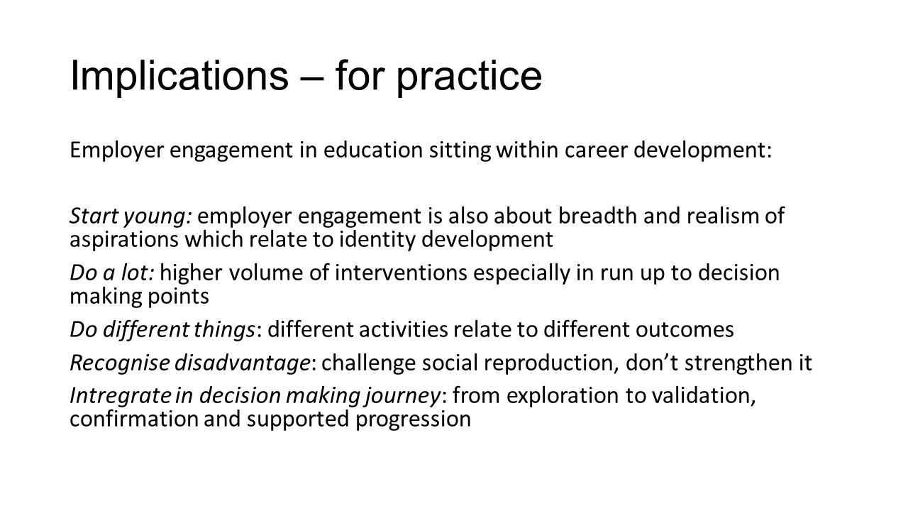 Implications – for practice Employer engagement in education sitting within career development: Start young: employer engagement is also about breadth and realism of aspirations which relate to identity development Do a lot: higher volume of interventions especially in run up to decision making points Do different things: different activities relate to different outcomes Recognise disadvantage: challenge social reproduction, don't strengthen it Intregrate in decision making journey: from exploration to validation, confirmation and supported progression