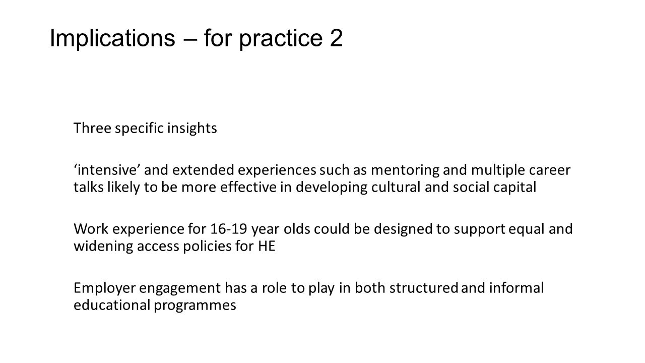 Implications – for practice 2 Three specific insights 'intensive' and extended experiences such as mentoring and multiple career talks likely to be more effective in developing cultural and social capital Work experience for 16-19 year olds could be designed to support equal and widening access policies for HE Employer engagement has a role to play in both structured and informal educational programmes