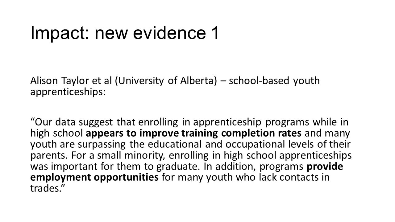 Impact: new evidence 1 Alison Taylor et al (University of Alberta) – school-based youth apprenticeships: Our data suggest that enrolling in apprenticeship programs while in high school appears to improve training completion rates and many youth are surpassing the educational and occupational levels of their parents.
