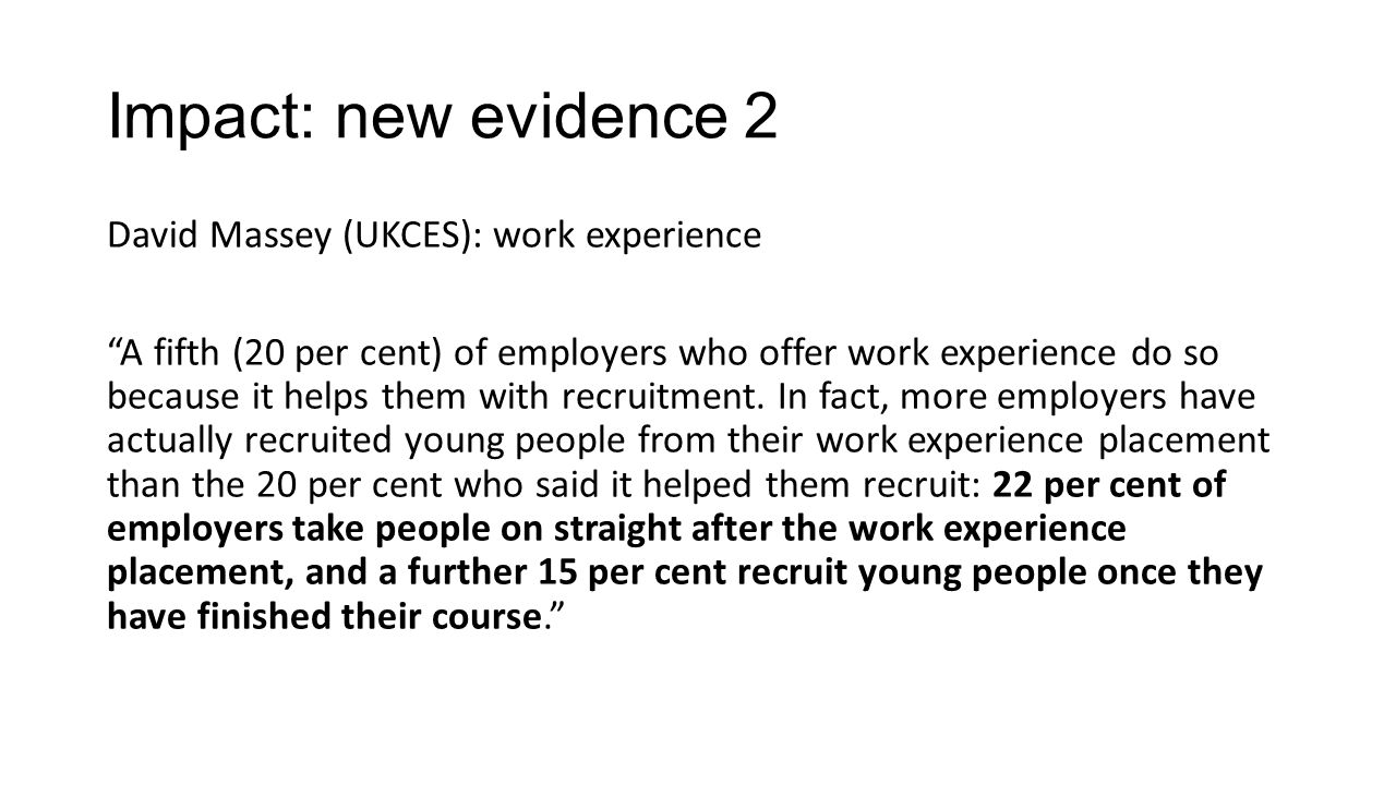 Impact: new evidence 2 David Massey (UKCES): work experience A fifth (20 per cent) of employers who offer work experience do so because it helps them with recruitment.
