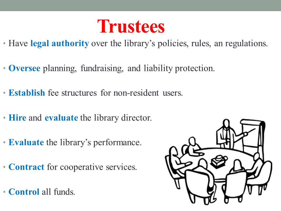 Trustees Have legal authority over the library's policies, rules, an regulations.