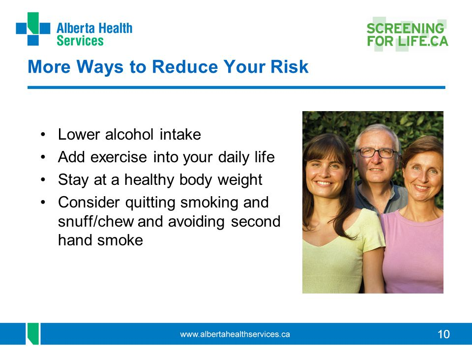 10 More Ways to Reduce Your Risk Lower alcohol intake Add exercise into your daily life Stay at a healthy body weight Consider quitting smoking and sn