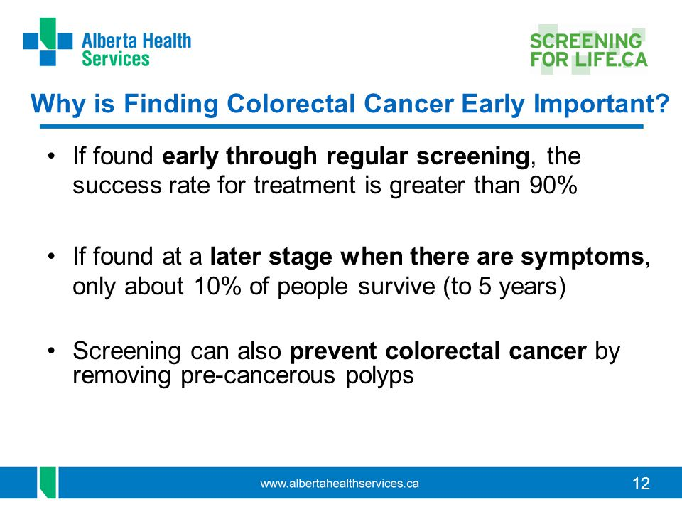 12 Why is Finding Colorectal Cancer Early Important? If found early through regular screening, the success rate for treatment is greater than 90% If f